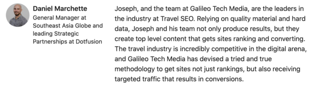 Joseph, and the team at Galileo Tech Media, are the leaders in the industry at Travel SEO. Relying on quality material and hard data, Joseph and his team not only produce results, but they create top level content that gets sites ranking and converting. The travel industry is incredibly competitive in the digital arena, and Galileo Tech Media has devised a tried and true methodology to get sites not just rankings, but also receiving targeted traffic that results in conversions.